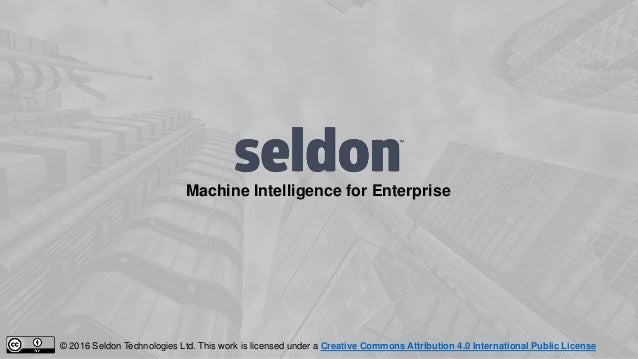 Machine Intelligence for Enterprise © 2016 Seldon Technologies Ltd. This work is licensed under a Creative Commons Attribu...