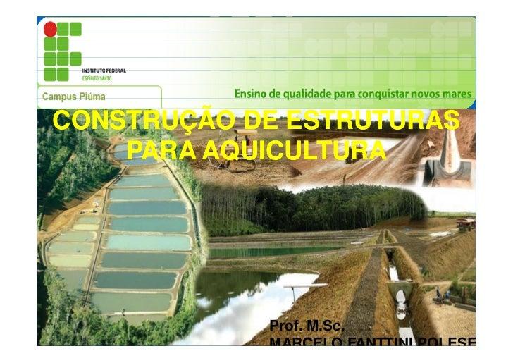 CONSTRUÇÃO DE ESTRUTURAS    PARA AQUICULTURA            Prof. M.Sc.            MARCELO FANTTINI POLESE