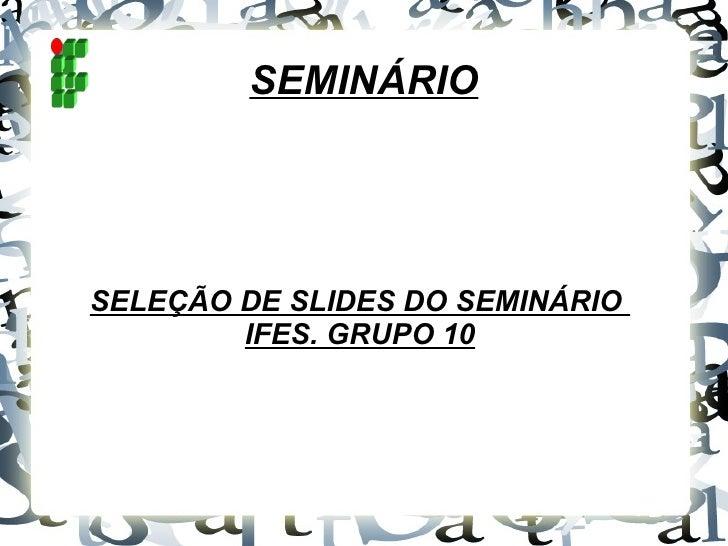 SEMINÁRIO SELEÇÃO DE SLIDES DO SEMINÁRIO  IFES. GRUPO 10