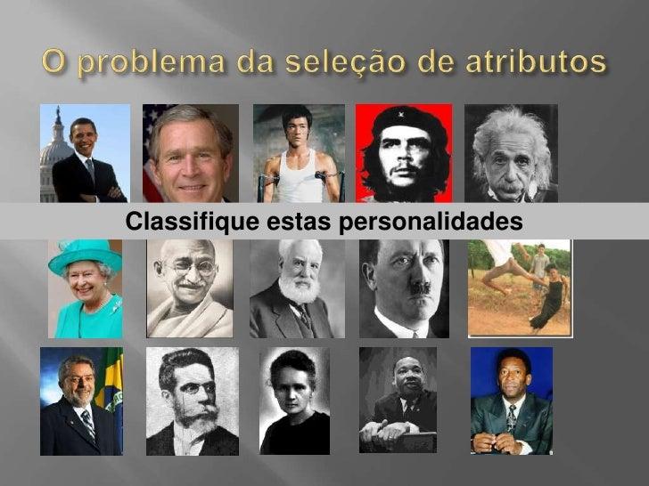 O problema da seleção de atributos<br />Classifique estas personalidades<br />