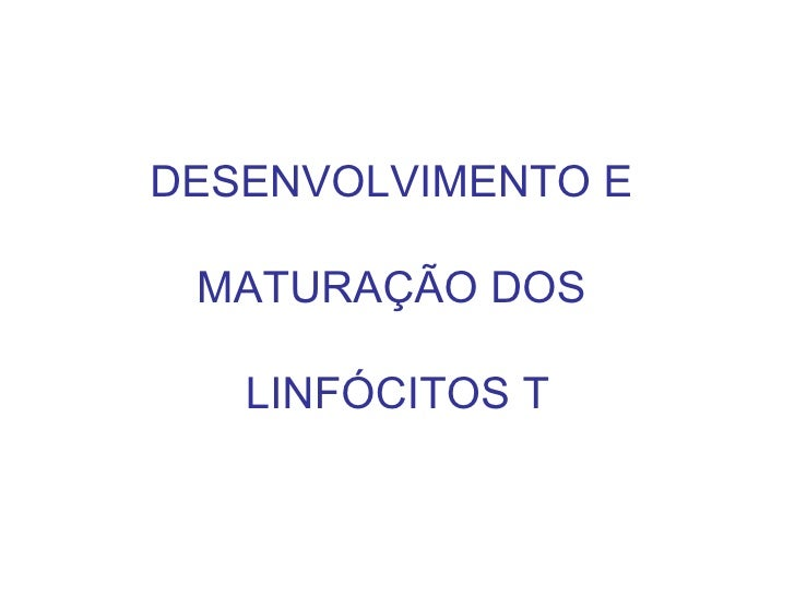 DESENVOLVIMENTO E  MATURAÇÃO DOS  LINFÓCITOS T