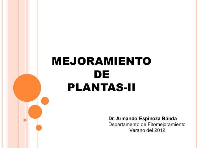 MEJORAMIENTO DE PLANTAS-II Dr. Armando Espinoza Banda Departamento de Fitomejoramiento Verano del 2012