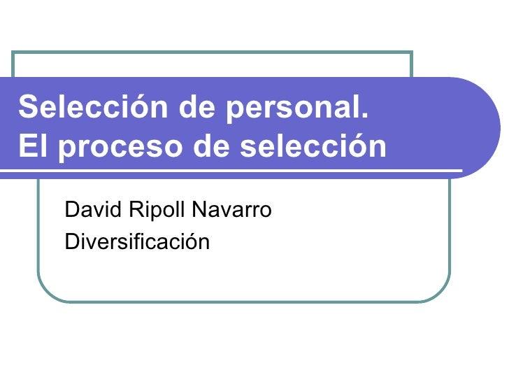 Selección de personal.  El proceso de selección David Ripoll Navarro Diversificación