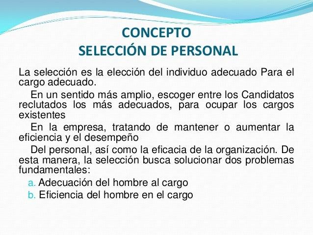 CONCEPTO            SELECCIÓN DE PERSONALLa selección es la elección del individuo adecuado Para elcargo adecuado.   En un...