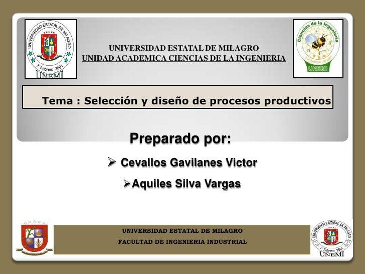 UNIVERSIDAD ESTATAL DE MILAGRO      UNIDAD ACADEMICA CIENCIAS DE LA INGENIERIATema : Selección y diseño de procesos produc...