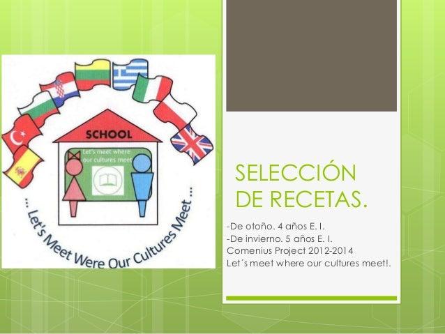 SELECCIÓN DE RECETAS. -De otoño. 4 años E. I. -De invierno. 5 años E. I. Comenius Project 2012-2014 Let´s meet where our c...