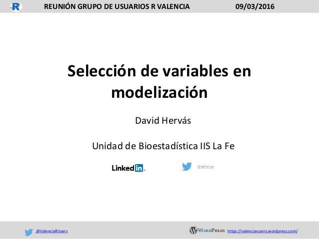 Selección de variables en modelización David Hervás Unidad de Bioestadística IIS La Fe @ddhervas REUNIÓN GRUPO DE USUARIOS...