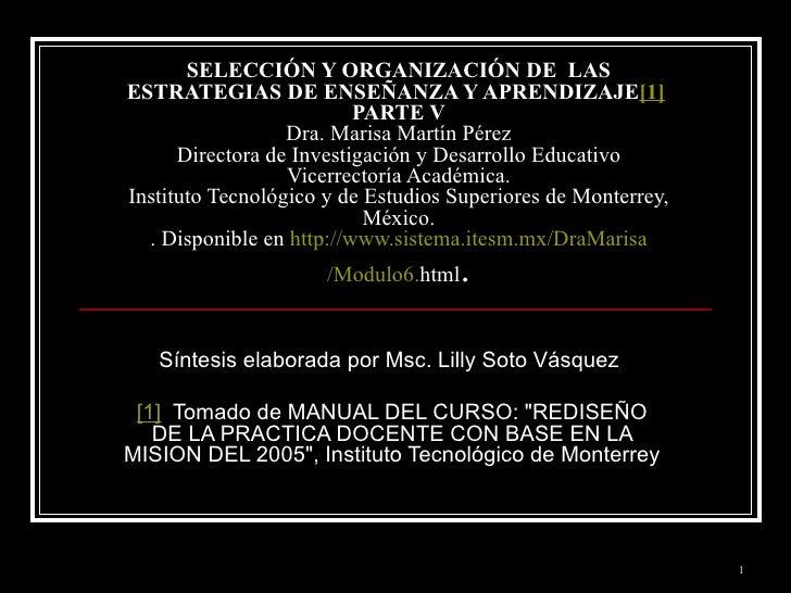 SELECCIÓN Y ORGANIZACIÓN DE  LAS ESTRATEGIAS DE ENSEÑANZA Y APRENDIZAJE [1]   PARTE V Dra. Marisa Martín Pérez Directora d...