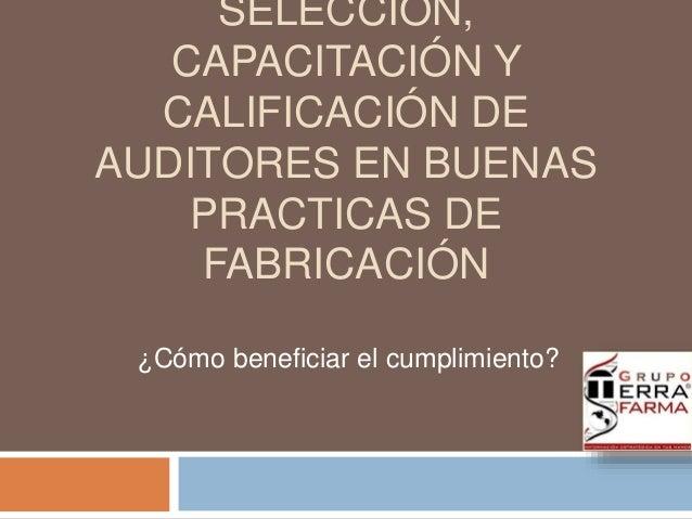 SELECCIÓN,  CAPACITACIÓN Y  CALIFICACIÓN DE  AUDITORES EN BUENAS  PRACTICAS DE  FABRICACIÓN  ¿Cómo beneficiar el cumplimie...