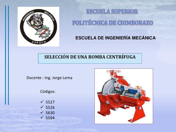 ESCUELA SUPERIOR<br /> POLITÉCNICA DE CHIMBORAZO<br />ESCUELA DE INGENIERÍA MECÁNICA <br />SELECCIÓN DE UNA BOMBA CENTRÍFU...