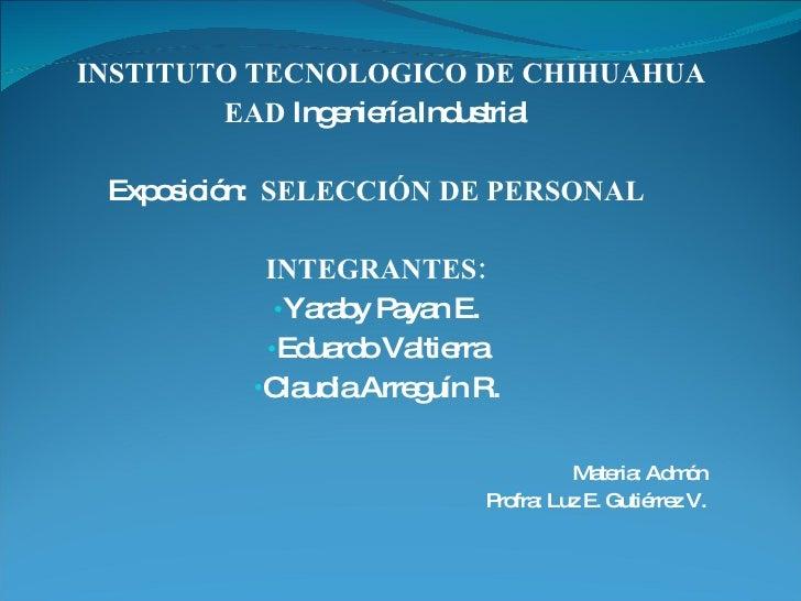 <ul><li>INSTITUTO TECNOLOGICO DE CHIHUAHUA </li></ul><ul><li>EAD  Ingeniería Industrial </li></ul><ul><li>Exposición:  SEL...