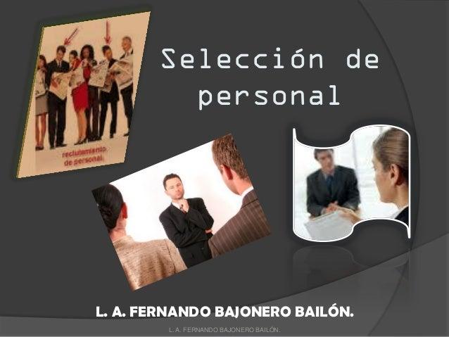 Selección de personal L. A. FERNANDO BAJONERO BAILÓN. L. A. FERNANDO BAJONERO BAILÓN.