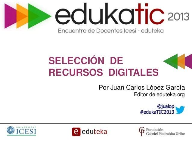 SELECCIÓN DE RECURSOS DIGITALES Por Juan Carlos López García Editor de eduteka.org @jualop #edukaTIC2013