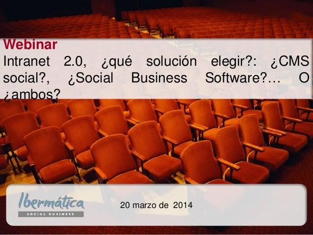 20 marzo de 2014 Webinar Intranet 2.0, ¿qué solución elegir?: ¿CMS social?, ¿Social Business Software?… O ¿ambos?