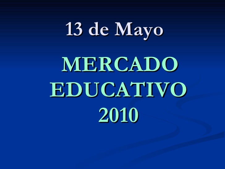 13 de Mayo <ul><li>MERCADO EDUCATIVO 2010 </li></ul>