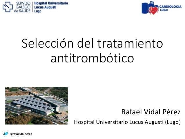 Selección del tratamiento antitrombótico @rafavidalperez Rafael Vidal Pérez Hospital Universitario Lucus Augusti (Lugo)