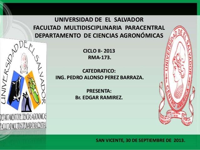 UNIVERSIDAD DE EL SALVADOR FACULTAD MULTIDISCIPLINARIA PARACENTRAL DEPARTAMENTO DE CIENCIAS AGRONÓMICAS CICLO II- 2013 RMA...