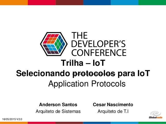 Globalcode – Open4education Trilha – IoT Anderson Santos Arquiteto de Sistemas Cesar Nascimento Arquiteto de T.I Applicati...