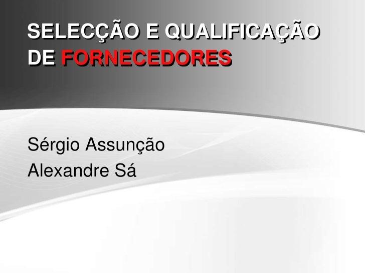 SELECÇÃO E QUALIFICAÇÃO DE FORNECEDORES<br />Sérgio Assunção<br />Alexandre Sá<br />