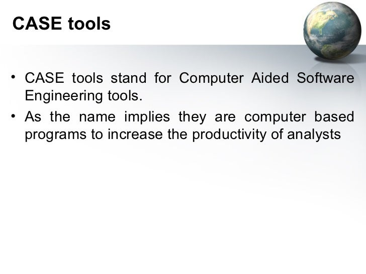 CASE tools• CASE tools stand for Computer Aided Software  Engineering tools.• As the name implies they are computer based ...