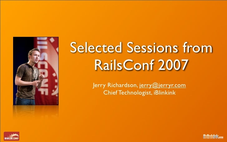 Selected Sessions from     RailsConf 2007    Jerry Richardson, jerry@jerryr.com        Chief Technologist, iBlinkink