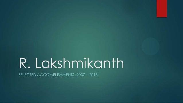 R. Lakshmikanth SELECTED ACCOMPLISHMENTS (2007 – 2013)