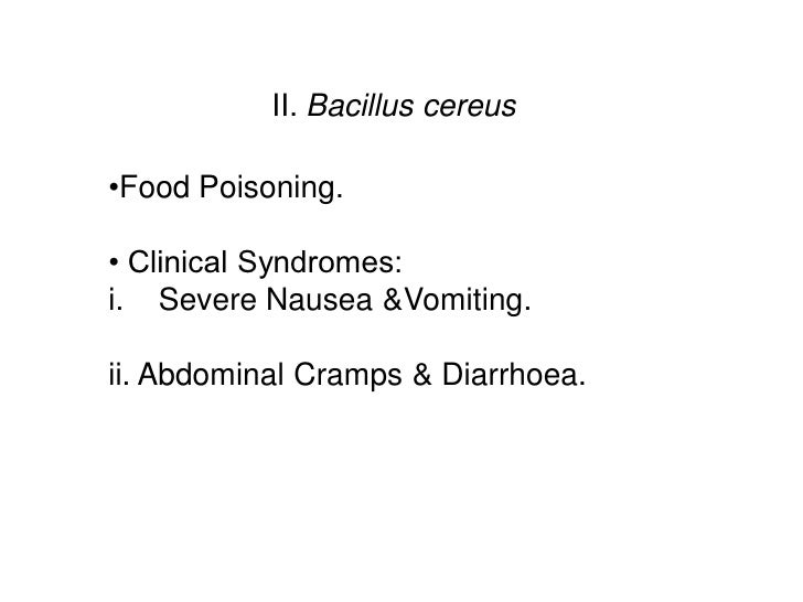 II. Bacillus cereus•Food Poisoning.• Clinical Syndromes:i. Severe Nausea &Vomiting.ii. Abdominal Cramps & Diarrhoea.