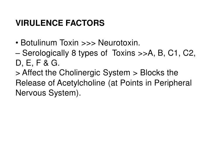 VIRULENCE FACTORS• Botulinum Toxin >>> Neurotoxin.– Serologically 8 types of Toxins >>A, B, C1, C2,D, E, F & G.> Affect th...