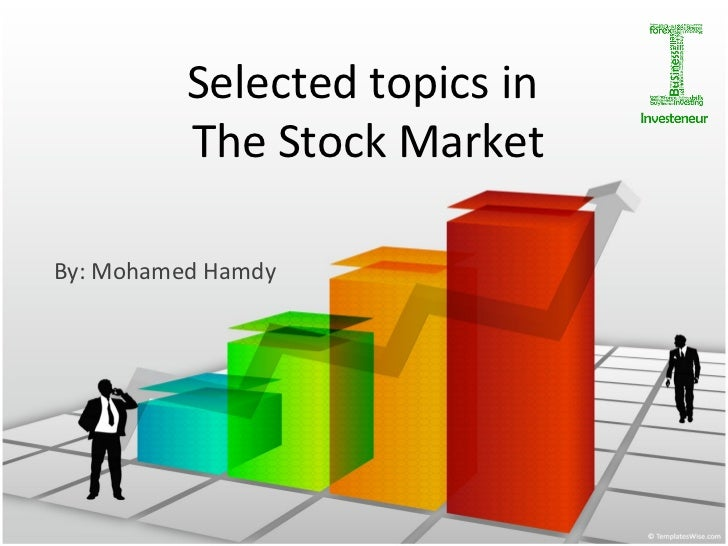 Selected topics in  The Stock Market By: Mohamed Hamdy
