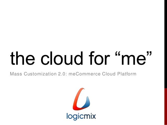 "the cloud for ""me""Mass Customization 2.0: meCommerce Cloud Platform"