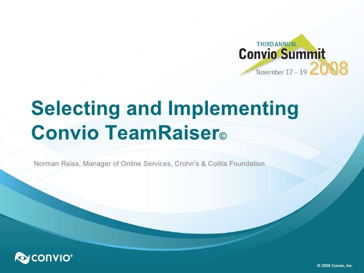 © 2008 Convio, Inc. Selecting and Implementing Convio TeamRaiser ©   Norman Reiss, Manager of Online Services, Crohn's & C...