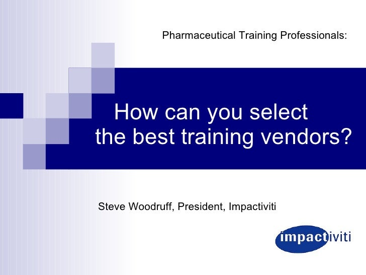 How can you select the best training vendors? Steve Woodruff, President, Impactiviti Pharmaceutical Training Professionals:
