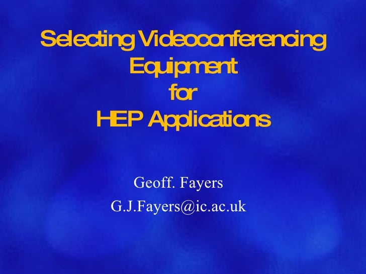 Selecting Videoconferencing Equipment for HEP Applications Geoff. Fayers [email_address]