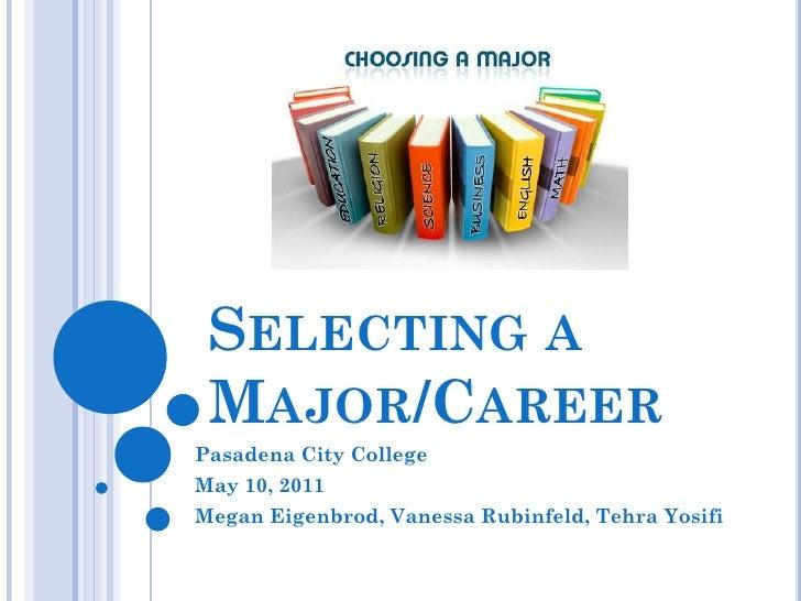 SELECTING A MAJOR/CAREERPasadena City CollegeMay 10, 2011Megan Eigenbrod, Vanessa Rubinfeld, Tehra Yosifi