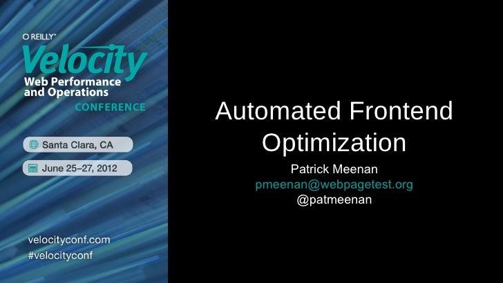 Automated Frontend   Optimization        Patrick Meenan   pmeenan@webpagetest.org         @patmeenan