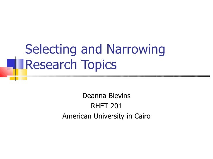 Selecting and Narrowing Research Topics Deanna Blevins RHET 201 American University in Cairo