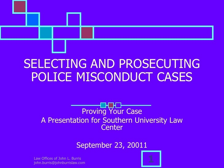 Law Offices of John L. Burris  john.burris@johnburrislaw.com<br />1<br />SELECTING AND PROSECUTING POLICE MISCONDUCT CASES...