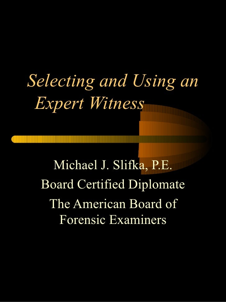 Selecting and Using an Expert Witness  Michael J. Slifka, P.E. Board Certified Diplomate The American Board of Forensic Ex...