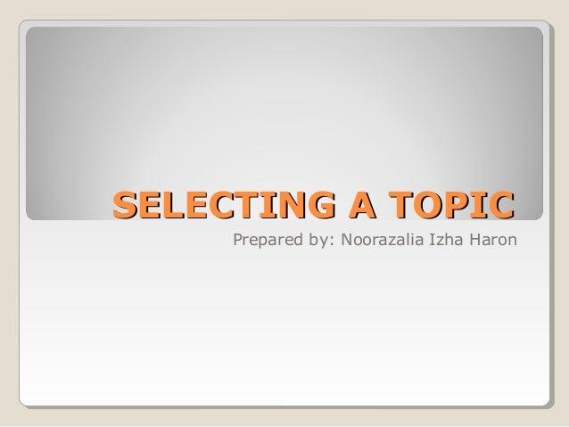 SELECTING A TOPICSELECTING A TOPIC Prepared by: Noorazalia Izha Haron