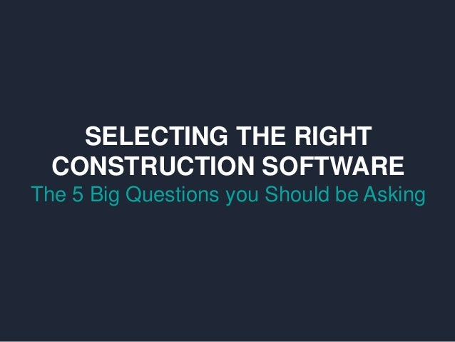 SELECTING THE RIGHT CONSTRUCTION SOFTWARE The 5 Big Questions you Should be Asking