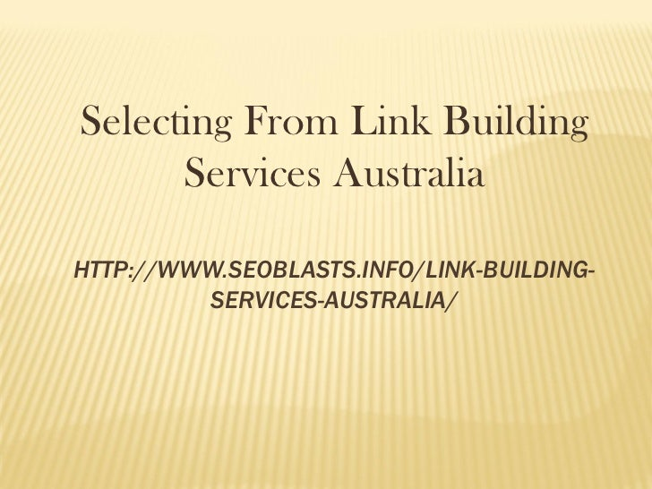 Selecting From Link Building      Services AustraliaHTTP://WWW.SEOBLASTS.INFO/LINK-BUILDING-         SERVICES-AUSTRALIA/