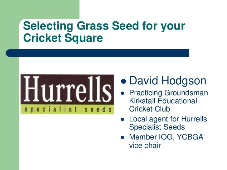 Selecting Grass Seed for your Cricket Square<br />David Hodgson<br />Practicing Groundsman Kirkstall Educational Cricket C...