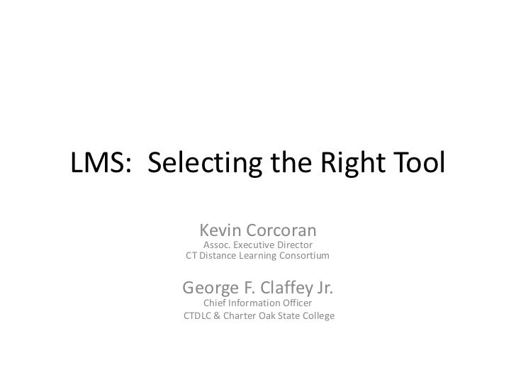 LMS: Selecting the Right Tool             Kevin Corcoran             Assoc. Executive Director         CT Distance Learnin...