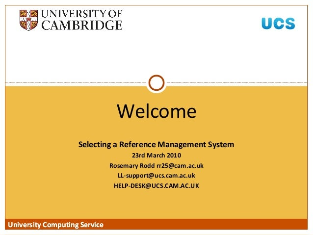 University Computing Service Selecting a Reference Management System 23rd March 2010 Rosemary Rodd rr25@cam.ac.uk LL-suppo...