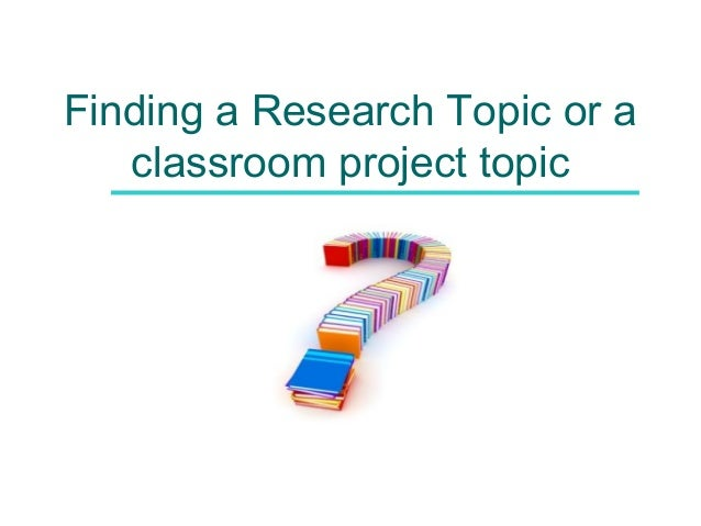 Finding a Research Topic or a classroom project topic