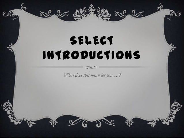 SELECT INTRODUCTIONS What does this mean for you….?