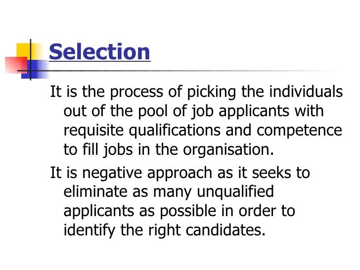 Selection <ul><li>It is the process of picking the individuals out of the pool of job applicants with requisite qualificat...
