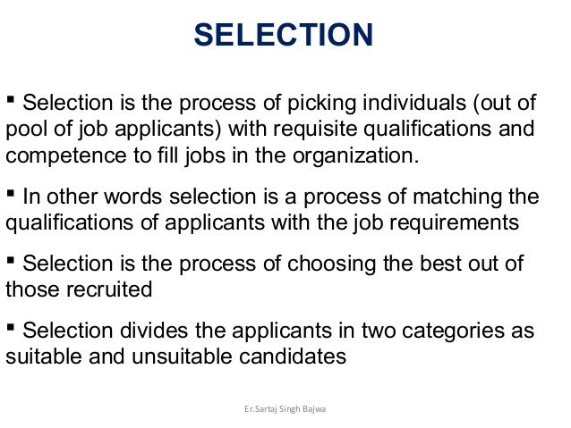 Selection is the process of picking individuals (out of pool of job applicants) with requisite qualifications and compet...