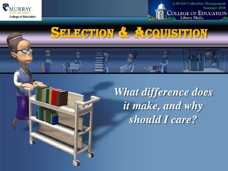 LIB 610 Collection Management   Summer 2010<br />Selection & Acquisition<br />What difference does it make, and why should...