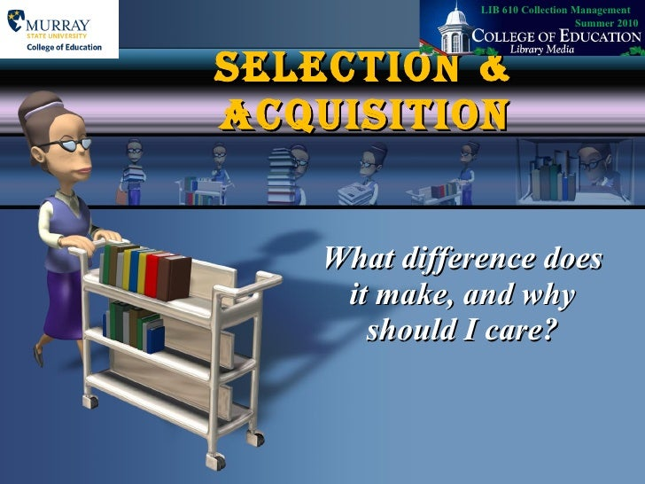 SELECTION & ACQUISITION What difference does it make, and why should I care? LIB 610 Collection Management  Summer 2010